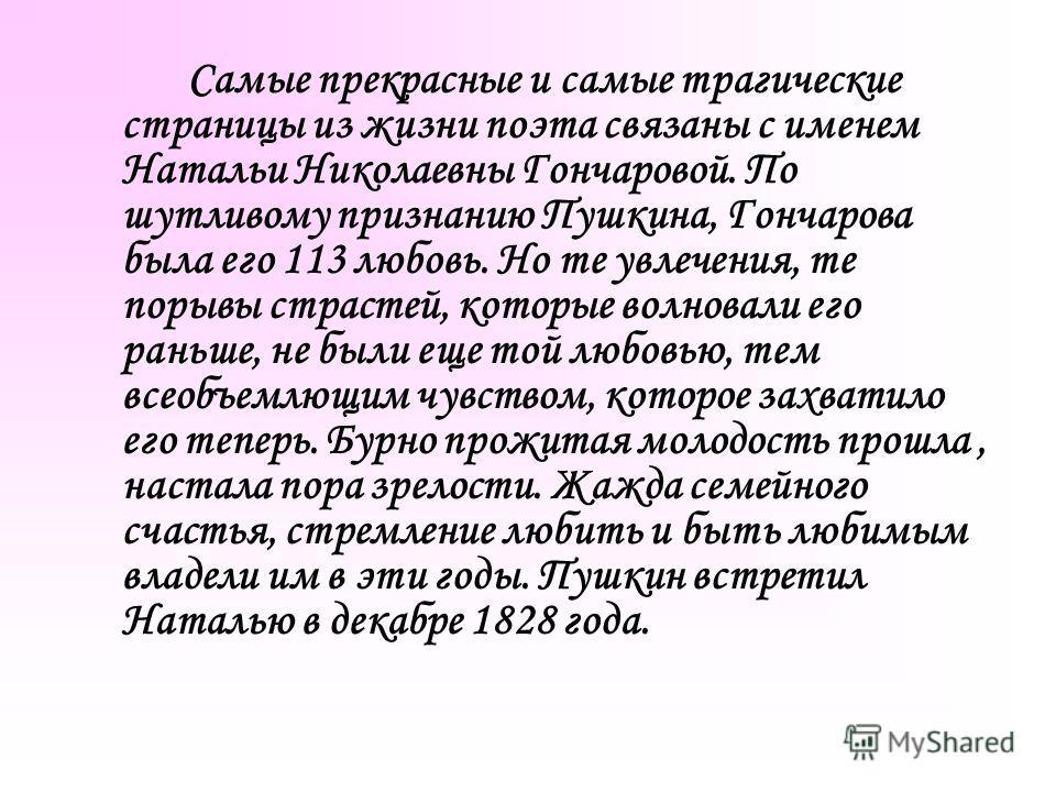 Самые прекрасные и самые трагические страницы из жизни поэта связаны с именем Натальи Николаевны Гончаровой. По шутливому признанию Пушкина, Гончарова была его 113 любовь. Но те увлечения, те порывы страстей, которые волновали его раньше, не были еще