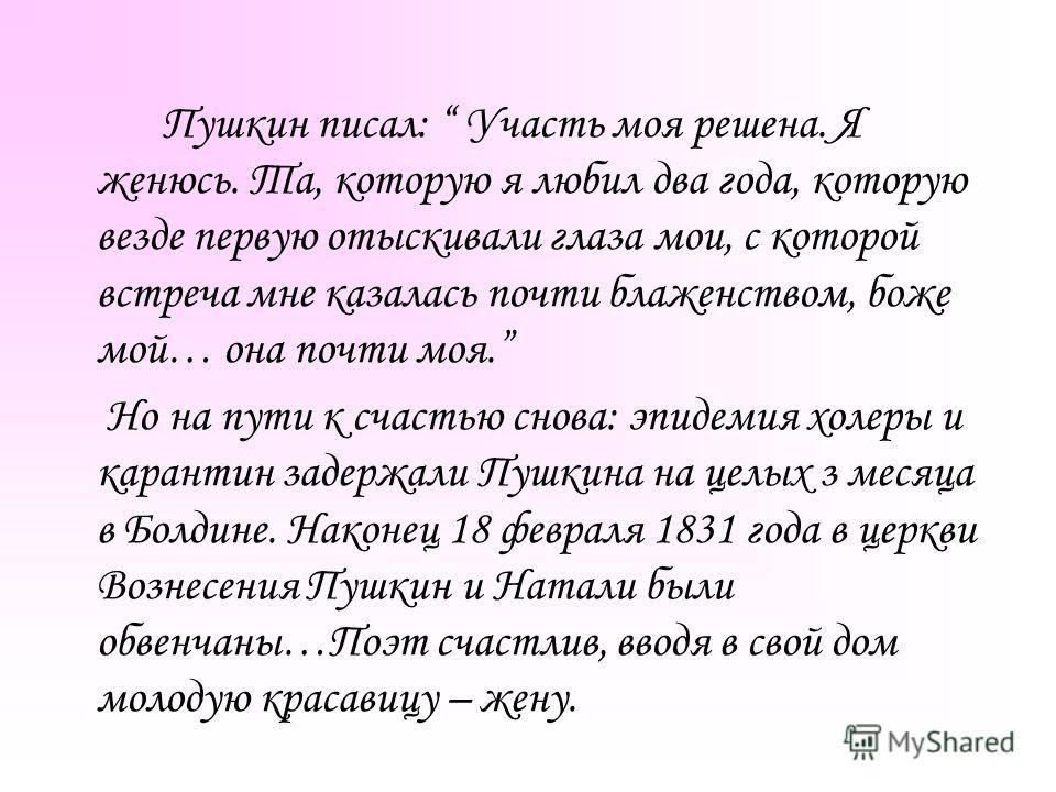 Пушкин писал: Участь моя решена. Я женюсь. Та, которую я любил два года, которую везде первую отыскивали глаза мои, с которой встреча мне казалась почти блаженством, боже мой… она почти моя. Но на пути к счастью снова: эпидемия холеры и карантин заде