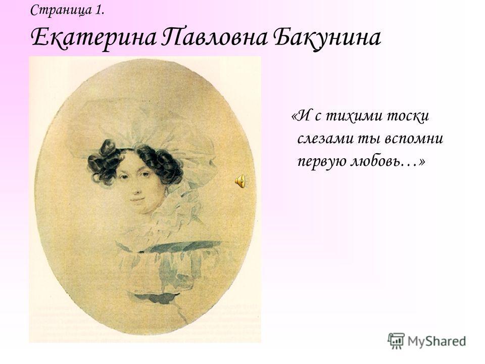 Страница 1. Екатерина Павловна Бакунина «И с тихими тоски слезами ты вспомни первую любовь…»