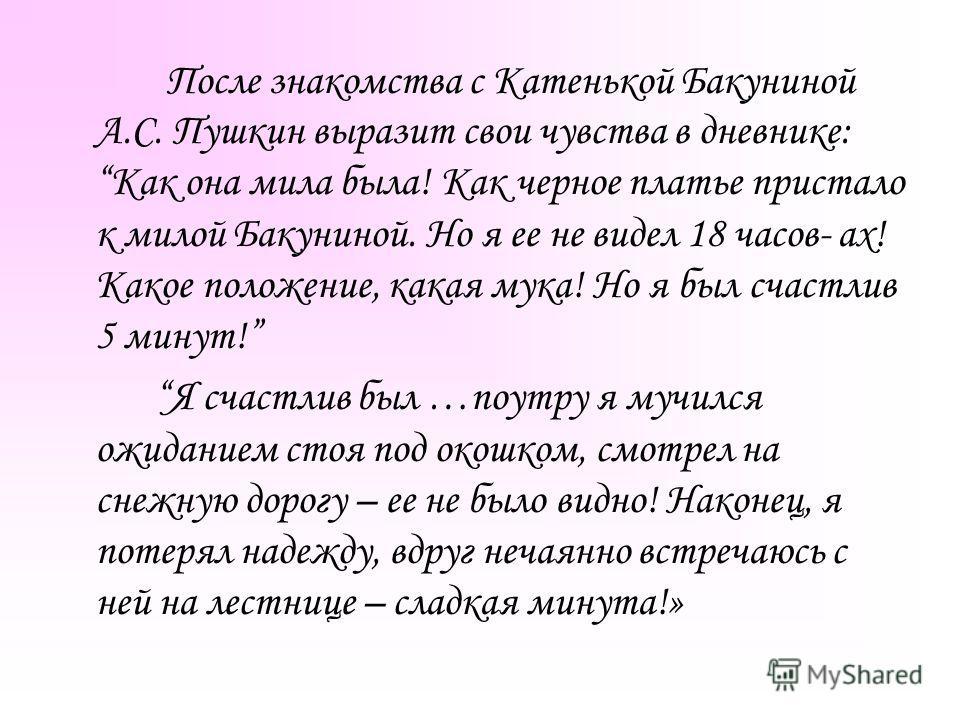 После знакомства с Катенькой Бакуниной А.С. Пушкин выразит свои чувства в дневнике: Как она мила была! Как черное платье пристало к милой Бакуниной. Но я ее не видел 18 часов- ах! Какое положение, какая мука! Но я был счастлив 5 минут! Я счастлив был