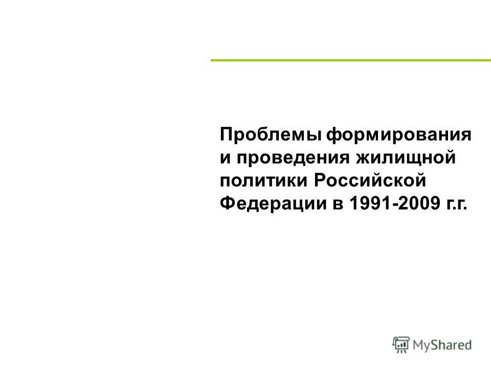 Проблемы формирования и проведения жилищной политики Российской Федерации в 1991-2009 г.г.