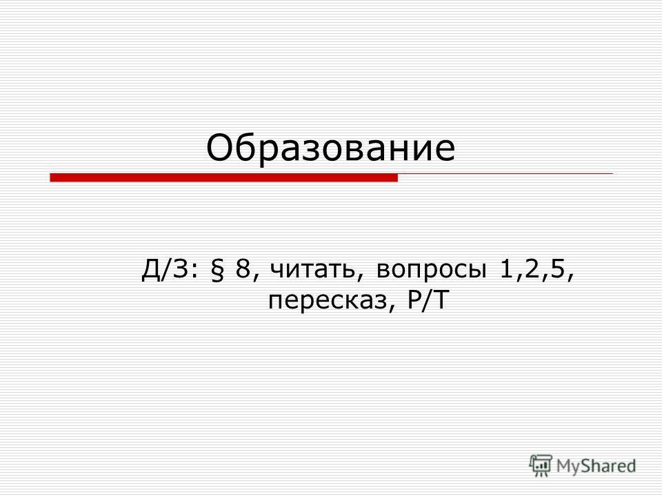 Образование Д/З: § 8, читать, вопросы 1,2,5, пересказ, Р/Т