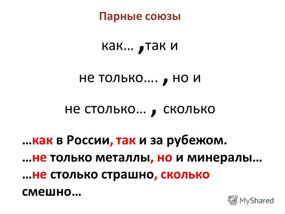 Парные союзы как…, так и не только…., но и не столько…, сколько …как в России, так и за рубежом. …не только металлы, но и минералы… …не столько страшно, сколько смешно…