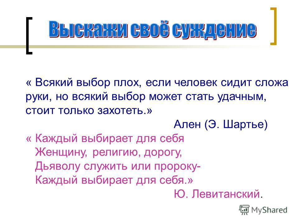« Всякий выбор плох, если человек сидит сложа руки, но всякий выбор может стать удачным, стоит только захотеть.» Ален (Э. Шартье) « Каждый выбирает для себя Женщину, религию, дорогу, Дьяволу служить или пророку- Каждый выбирает для себя.» Ю. Левитанс