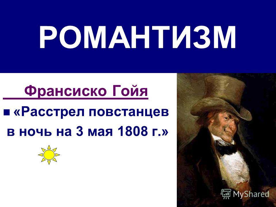РОМАНТИЗМ Франсиско Гойя «Расстрел повстанцев в ночь на 3 мая 1808 г.»