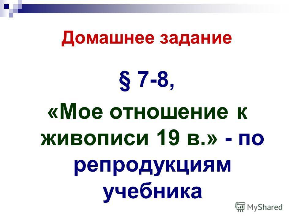 Домашнее задание § 7-8, «Мое отношение к живописи 19 в.» - по репродукциям учебника
