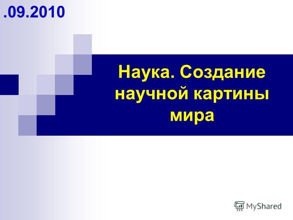 Наука. Создание научной картины мира.09.2010