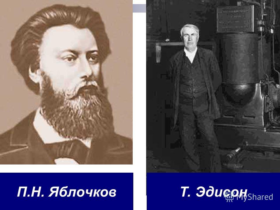 П.Н. ЯблочковТ. Эдисон