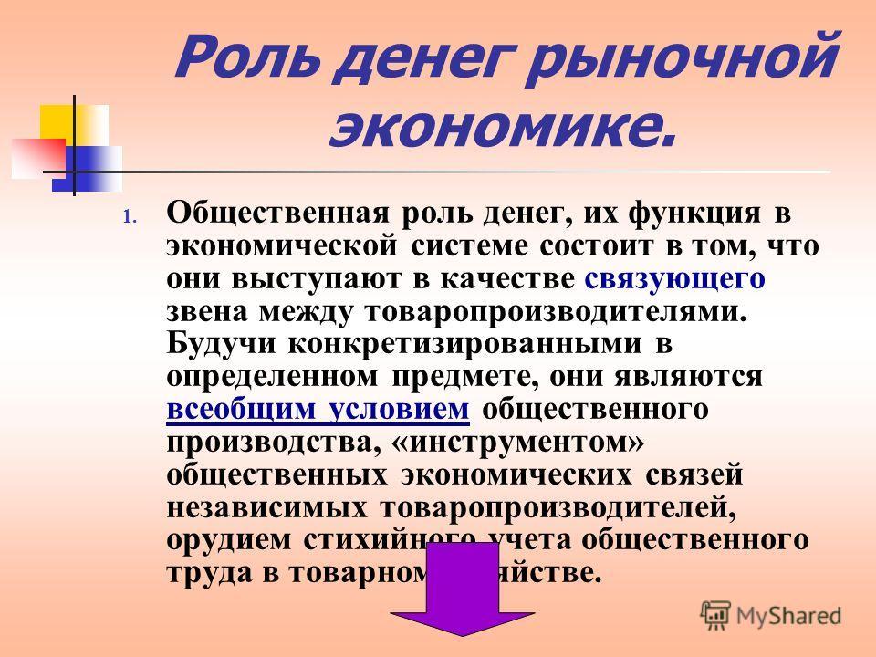 Роль денег рыночной экономике. 1. Общественная роль денег, их функция в экономической системе состоит в том, что они выступают в качестве связующего звена между товаропроизводителями. Будучи конкретизированными в определенном предмете, они являются в