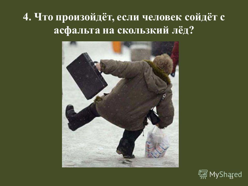 13 4. Что произойдёт, если человек сойдёт с асфальта на скользкий лёд?
