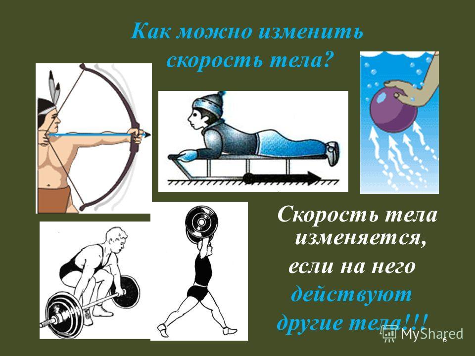 6 Как можно изменить скорость тела? Скорость тела изменяется, если на него действуют другие тела!!!