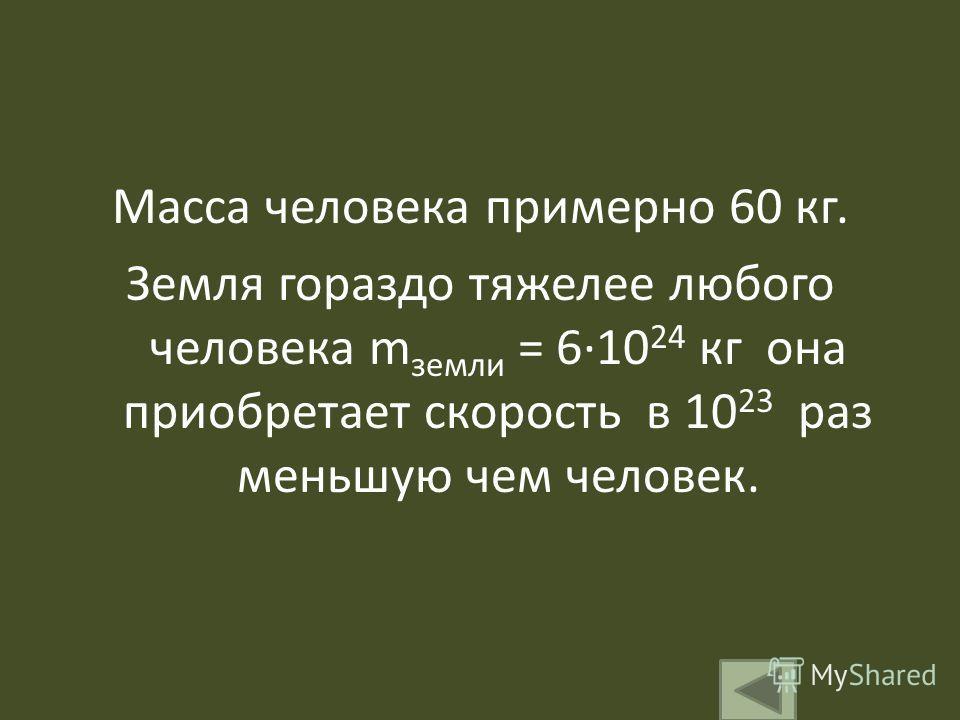 Масса человека примерно 60 кг. Земля гораздо тяжелее любого человека m земли = 610 24 кг она приобретает скорость в 10 23 раз меньшую чем человек.