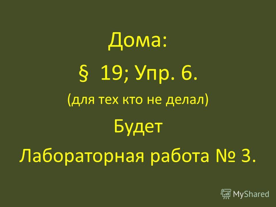 Дома: § 19; Упр. 6. (для тех кто не делал) Будет Лабораторная работа 3.