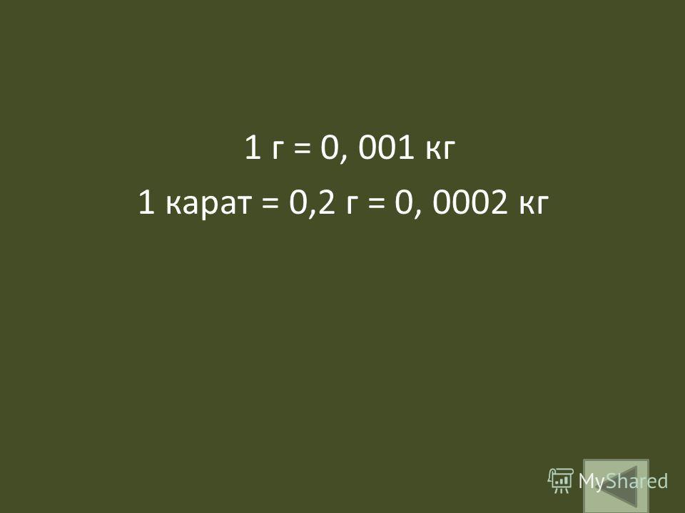 1 г = 0, 001 кг 1 карат = 0,2 г = 0, 0002 кг