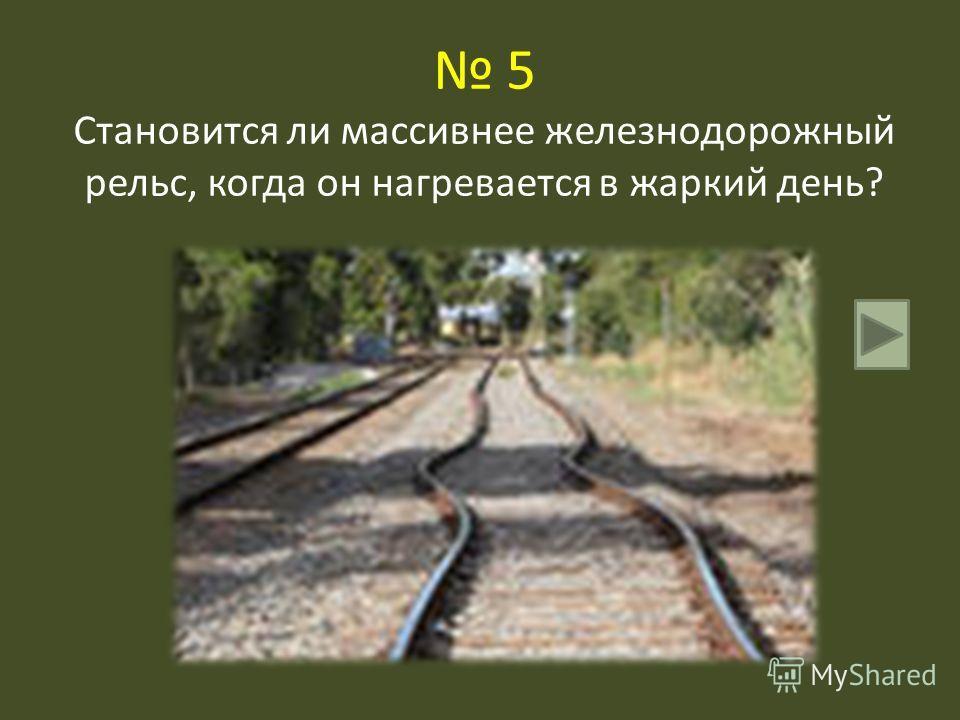 5 Становится ли массивнее железнодорожный рельс, когда он нагревается в жаркий день?