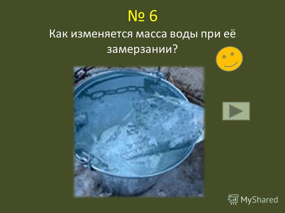 6 Как изменяется масса воды при её замерзании?