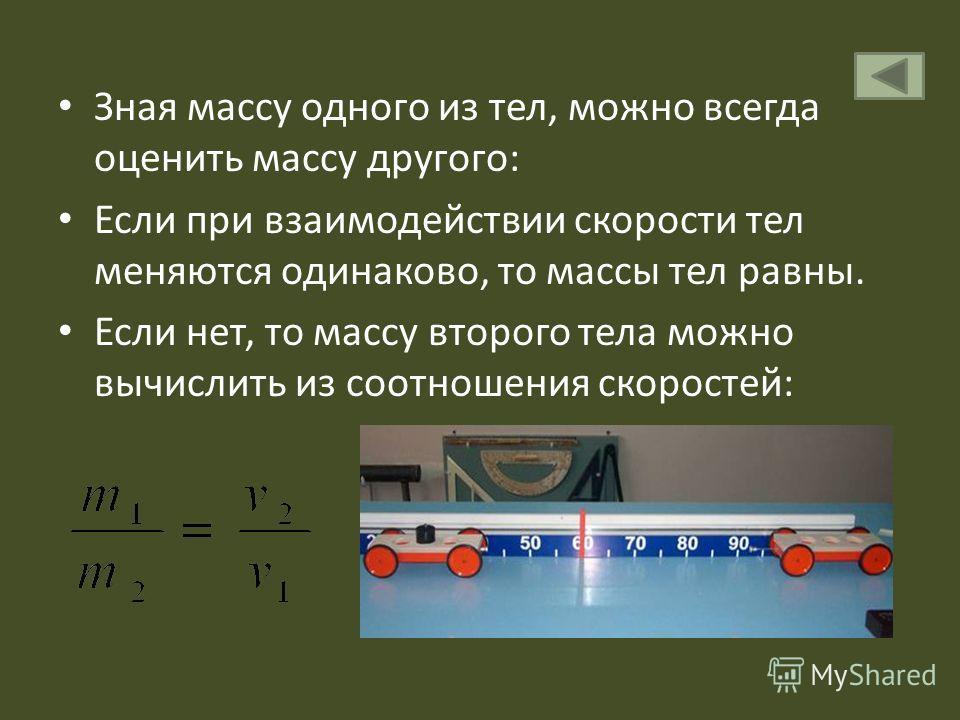 Зная массу одного из тел, можно всегда оценить массу другого: Если при взаимодействии скорости тел меняются одинаково, то массы тел равны. Если нет, то массу второго тела можно вычислить из соотношения скоростей: