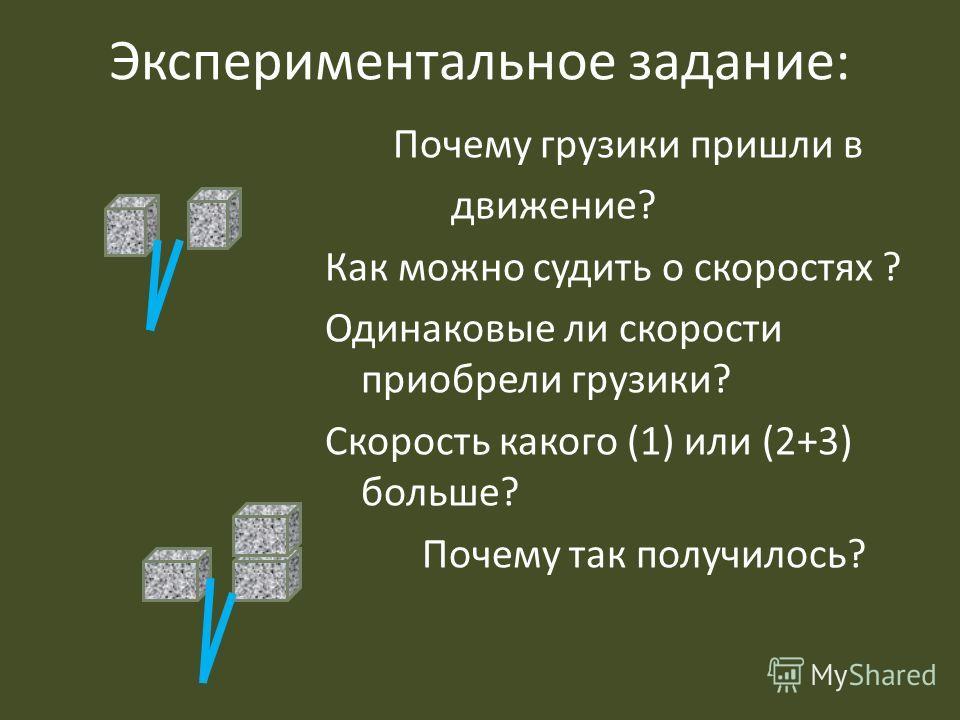 Экспериментальное задание: Почему грузики пришли в движение? Как можно судить о скоростях ? Одинаковые ли скорости приобрели грузики? Скорость какого (1) или (2+3) больше? Почему так получилось?