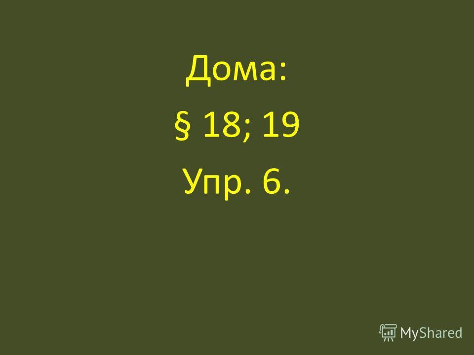 Дома: § 18; 19 Упр. 6.