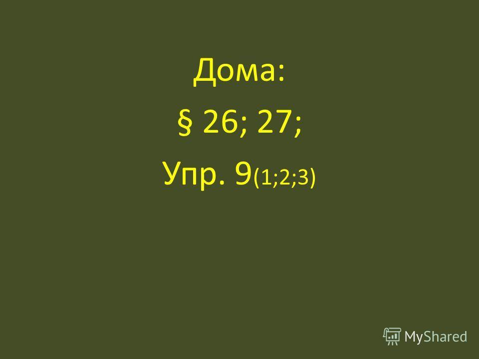 Дома: § 26; 27; Упр. 9 (1;2;3)