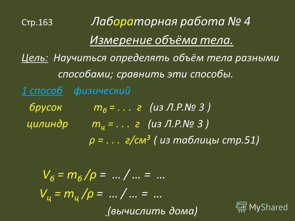 Стр.163 Лабораторная работа 4 Измерение объёма тела. Цель: Научиться определять объём тела разными способами; сравнить эти способы. 1 способ физический брусок m б =... г (из Л.Р. 3 ) цилиндр m ц =... г (из Л.Р. 3 ) ρ =... г/см 3 ( из таблицы стр.51)