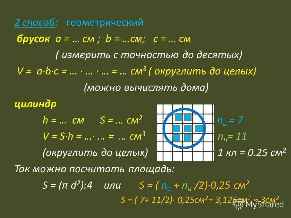 2 способ: геометрический брусок а = … см ; b = …см; c = … см ( измерить с точностью до десятых) V = abc = … … … = … см 3 ( округлить до целых) (можно вычислять дома) цилиндр h = … см S = … см 2 n ц = 7 V = Sh = … … = … см 3 n н = 11 (округлить до цел