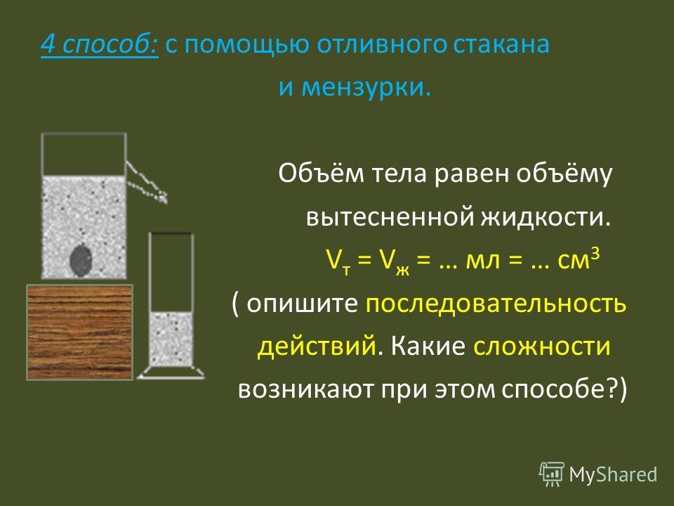 4 способ: с помощью отливного стакана и мензурки. Объём тела равен объёму вытесненной жидкости. V т = V ж = … мл = … см 3 ( опишите последовательность действий. Какие сложности возникают при этом способе?)