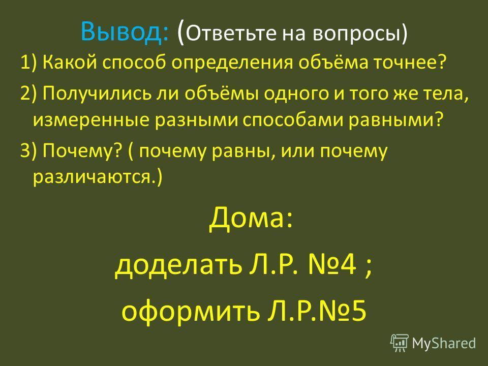 Вывод: ( Ответьте на вопросы) 1) Какой способ определения объёма точнее? 2) Получились ли объёмы одного и того же тела, измеренные разными способами равными? 3) Почему? ( почему равны, или почему различаются.) Дома: доделать Л.Р. 4 ; оформить Л.Р.5