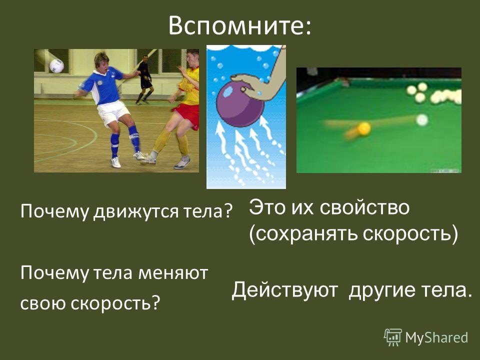 Вспомните: Почему движутся тела? Почему тела меняют свою скорость? Это их свойство (сохранять скорость) Действуют другие тела.