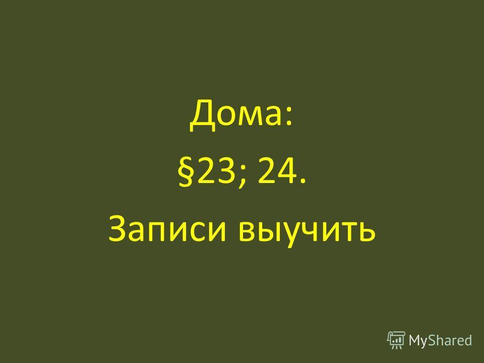 Дома: §23; 24. Записи выучить
