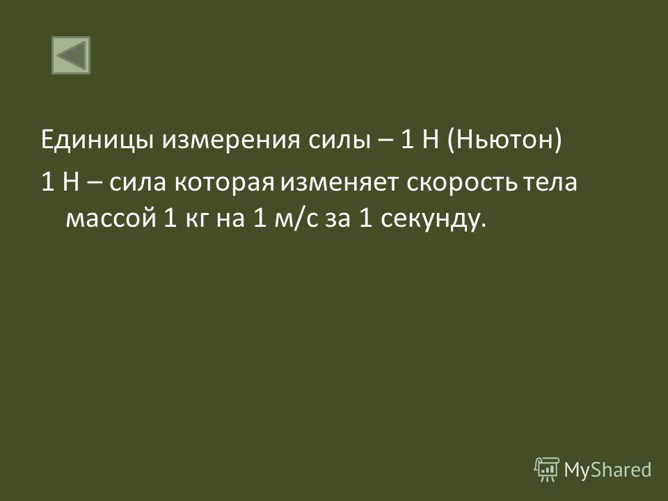 Единицы измерения силы – 1 Н (Ньютон) 1 Н – сила которая изменяет скорость тела массой 1 кг на 1 м/с за 1 секунду.