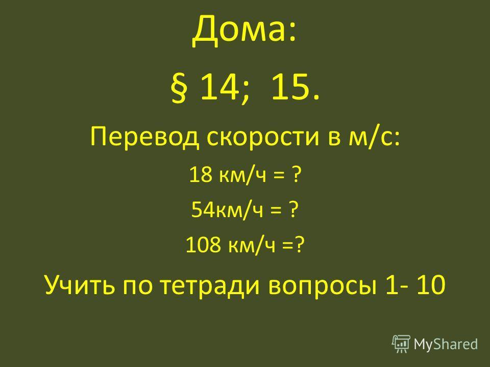 Дома: § 14; 15. Перевод скорости в м/с: 18 км/ч = ? 54км/ч = ? 108 км/ч =? Учить по тетради вопросы 1- 10