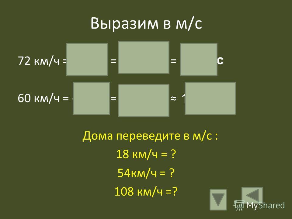 Выразим в м/с 72 км/ч = --------- = ------------ = 60 км/ч = --------- = ------------ Дома переведите в м/с : 18 км/ч = ? 54км/ч = ? 108 км/ч =? 72 км 72000 м 1 час 3600с 20 м/с 60 км 6000 м 1 час 3600 с 16, 7 м/с