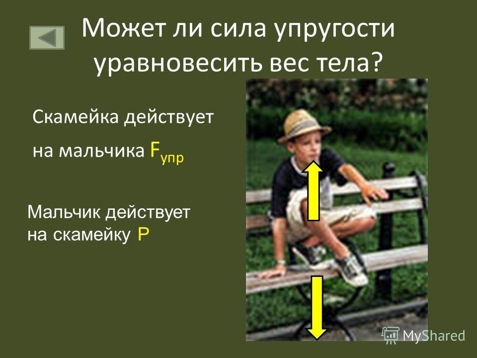 Может ли сила упругости уравновесить вес тела? Скамейка действует на мальчика F упр Мальчик действует на скамейку Р