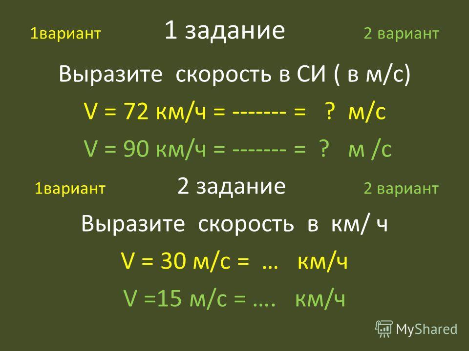 1вариант 1 задание 2 вариант Выразите скорость в СИ ( в м/с) V = 72 км/ч = ------- = ? м/с V = 90 км/ч = ------- = ? м /с 1вариант 2 задание 2 вариант Выразите скорость в км/ ч V = 30 м/с = … км/ч V =15 м/с = …. км/ч