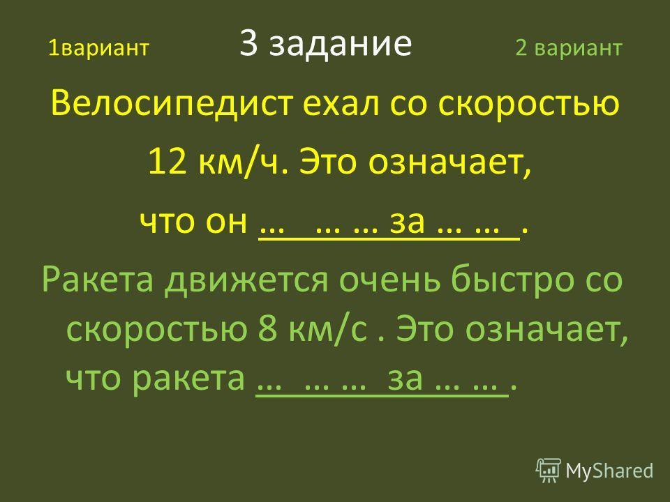 1вариант 3 задание 2 вариант Велосипедист ехал со скоростью 12 км/ч. Это означает, что он … … … за … …. Ракета движется очень быстро со скоростью 8 км/с. Это означает, что ракета … … … за … ….