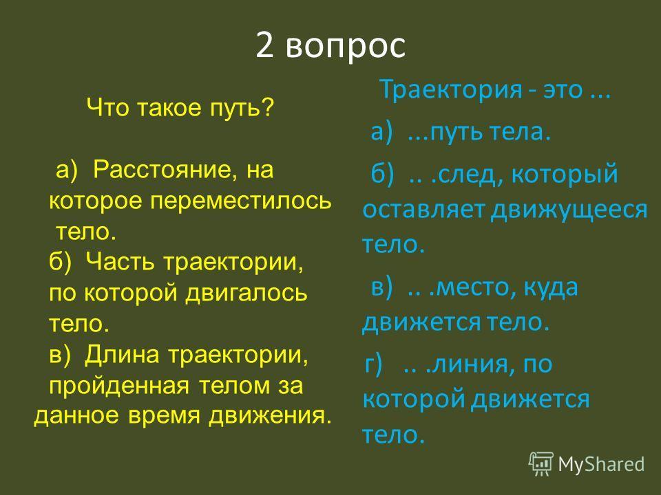 2 вопрос Траектория - это... а)...путь тела. б)...след, который оставляет движущееся тело. в)...место, куда движется тело. г)...линия, по которой движется тело. Что такое путь? а) Расстояние, на которое переместилось тело. б) Часть траектории, по кот