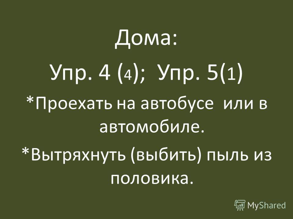 Дома: Упр. 4 ( 4 ); Упр. 5( 1 ) *Проехать на автобусе или в автомобиле. *Вытряхнуть (выбить) пыль из половика.