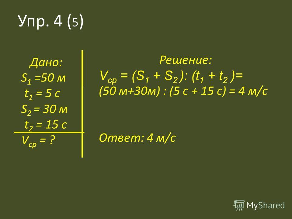 Упр. 4 ( 5 ) Дано: S 1 =50 м t 1 = 5 c S 2 = 30 м t 2 = 15 c V ср = ? Решение: V ср = (S 1 + S 2 ): (t 1 + t 2 )= (50 м+30м) : (5 с + 15 с) = 4 м/с Ответ: 4 м/с