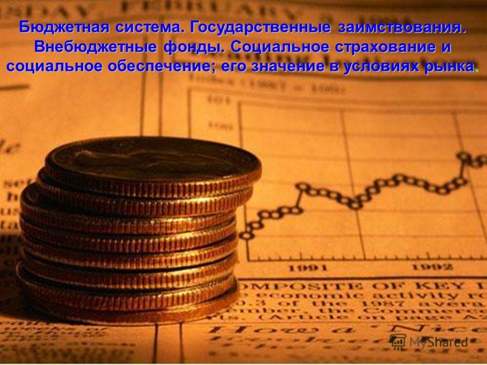 Бюджетная система. Государственные заимствования. Внебюджетные фонды. Социальное страхование и Внебюджетные фонды. Социальное страхование и социальное обеспечение; его значение в условиях рынка.