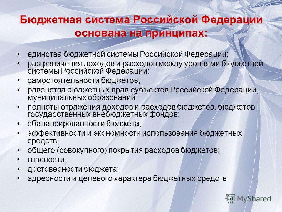 Бюджетная система Российской Федерации основана на принципах: единства бюджетной системы Российской Федерации; разграничения доходов и расходов между уровнями бюджетной системы Российской Федерации; самостоятельности бюджетов; равенства бюджетных пра