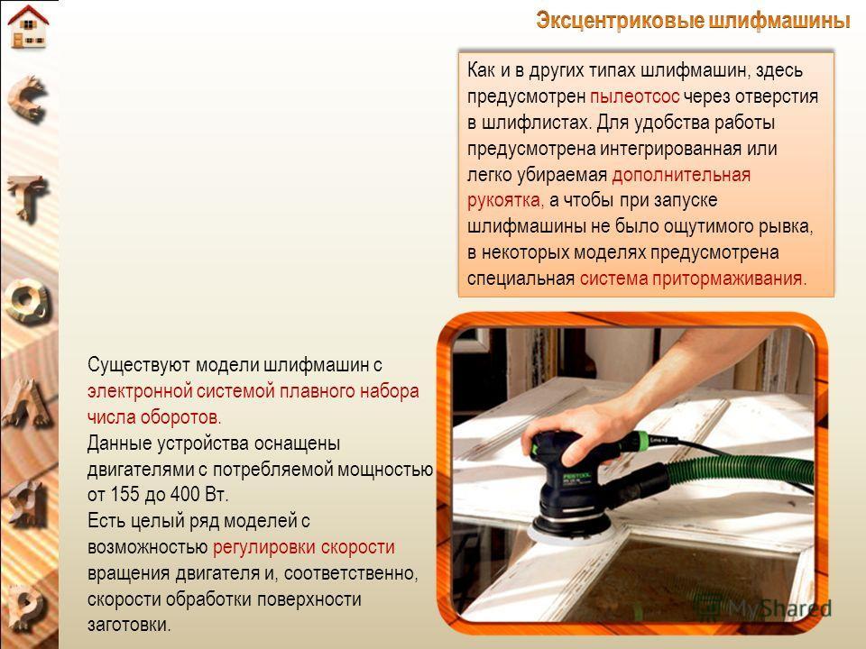 Как и в других типах шлифмашин, здесь предусмотрен пылеотсос через отверстия в шлифлистах. Для удобства работы предусмотрена интегрированная или легко убираемая дополнительная рукоятка, а чтобы при запуске шлифмашины не было ощутимого рывка, в некото