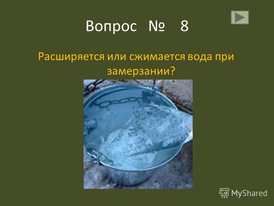 Вопрос 8 Расширяется или сжимается вода при замерзании?