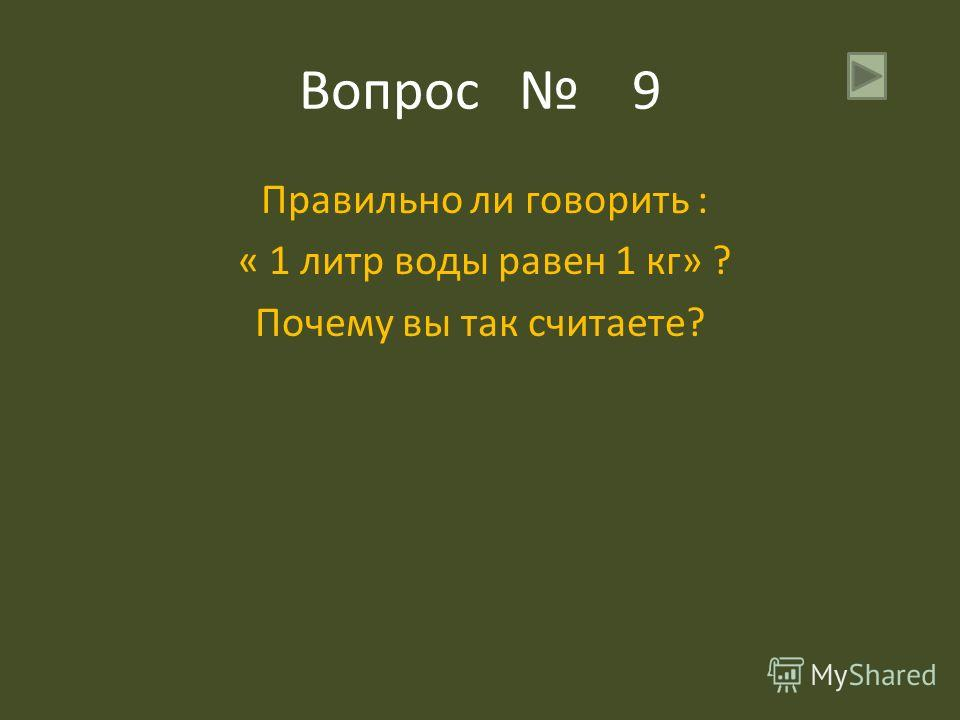 Вопрос 9 Правильно ли говорить : « 1 литр воды равен 1 кг» ? Почему вы так считаете?