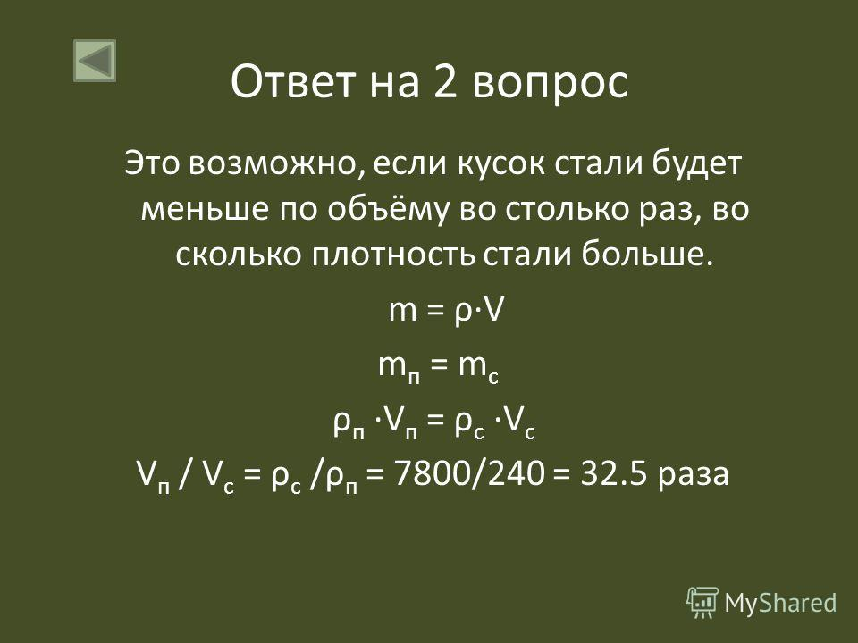 Ответ на 2 вопрос Это возможно, если кусок стали будет меньше по объёму во столько раз, во сколько плотность стали больше. m = ρV m п = m с ρ п V п = ρ с V с V п / V с = ρ с /ρ п = 7800/240 = 32.5 раза