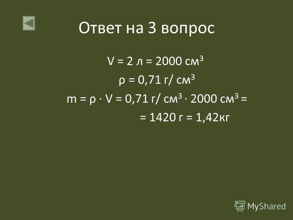 Ответ на 3 вопрос V = 2 л = 2000 см 3 ρ = 0,71 г/ см 3 m = ρ V = 0,71 г/ см 3 2000 см 3 = = 1420 г = 1,42кг