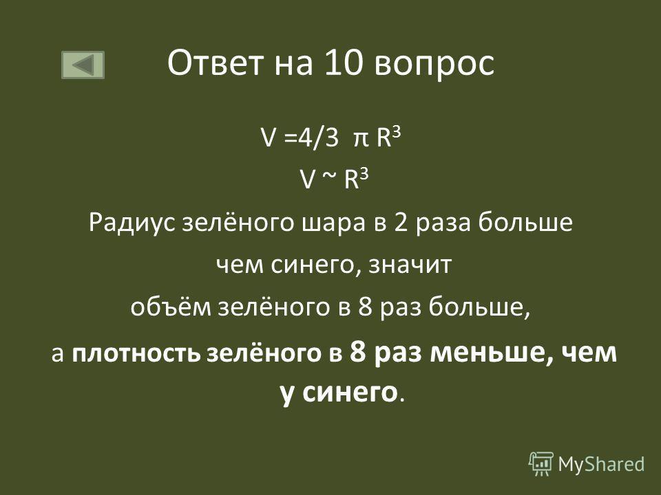 Ответ на 10 вопрос V =4/3 π R 3 V ~ R 3 Радиус зелёного шара в 2 раза больше чем синего, значит объём зелёного в 8 раз больше, а плотность зелёного в 8 раз меньше, чем у синего.