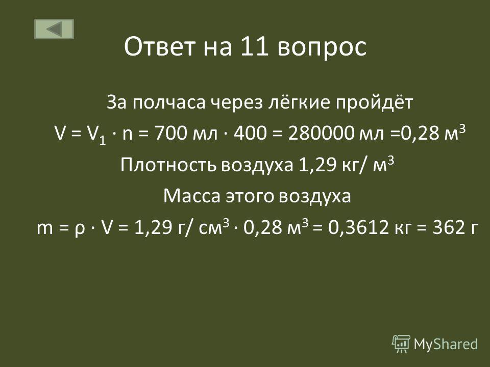 Ответ на 11 вопрос За полчаса через лёгкие пройдёт V = V 1 n = 700 мл 400 = 280000 мл =0,28 м 3 Плотность воздуха 1,29 кг/ м 3 Масса этого воздуха m = ρ V = 1,29 г/ см 3 0,28 м 3 = 0,3612 кг = 362 г