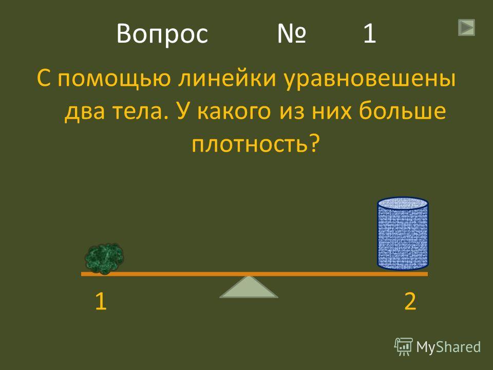Вопрос 1 С помощью линейки уравновешены два тела. У какого из них больше плотность? 1 2