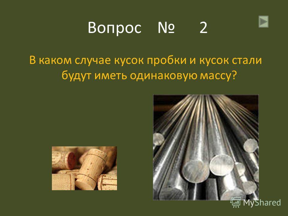 Вопрос 2 В каком случае кусок пробки и кусок стали будут иметь одинаковую массу?